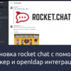 Установка rocket chat(latest version) с помощью докер и openldap интеграция